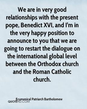 Ecumenical Patriarch Bartholomew - We are in very good relationships with the present pope, Benedict XVI, and I'm in the very happy position to announce to you that we are going to restart the dialogue on the international global level between the Orthodox church and the Roman Catholic church.