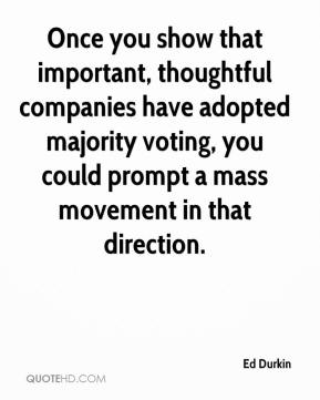 Ed Durkin - Once you show that important, thoughtful companies have adopted majority voting, you could prompt a mass movement in that direction.