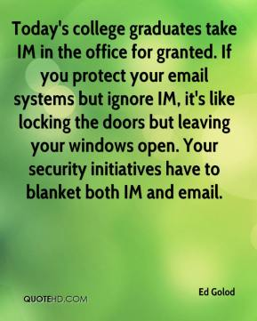 Ed Golod - Today's college graduates take IM in the office for granted. If you protect your email systems but ignore IM, it's like locking the doors but leaving your windows open. Your security initiatives have to blanket both IM and email.
