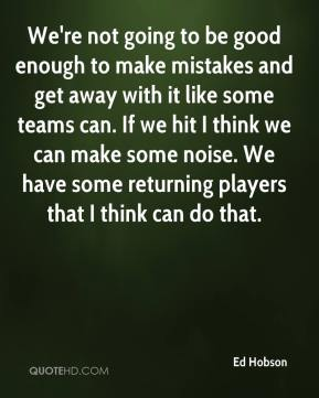Ed Hobson - We're not going to be good enough to make mistakes and get away with it like some teams can. If we hit I think we can make some noise. We have some returning players that I think can do that.