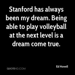 Ed Howell - Stanford has always been my dream. Being able to play volleyball at the next level is a dream come true.