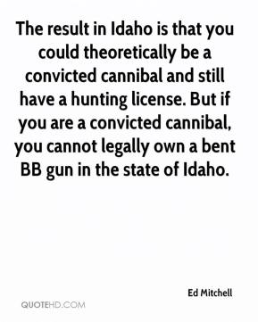 Ed Mitchell - The result in Idaho is that you could theoretically be a convicted cannibal and still have a hunting license. But if you are a convicted cannibal, you cannot legally own a bent BB gun in the state of Idaho.