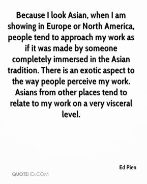 Ed Pien - Because I look Asian, when I am showing in Europe or North America, people tend to approach my work as if it was made by someone completely immersed in the Asian tradition. There is an exotic aspect to the way people perceive my work. Asians from other places tend to relate to my work on a very visceral level.