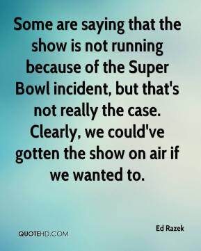 Ed Razek - Some are saying that the show is not running because of the Super Bowl incident, but that's not really the case. Clearly, we could've gotten the show on air if we wanted to.