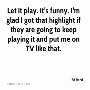 Ed Reed - Let it play. It's funny. I'm glad I got that highlight if they are going to keep playing it and put me on TV like that.