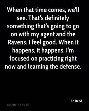 Ed Reed - When that time comes, we'll see. That's definitely something that's going to go on with my agent and the Ravens. I feel good. When it happens, it happens. I'm focused on practicing right now and learning the defense.