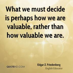 What we must decide is perhaps how we are valuable, rather than how valuable we are.