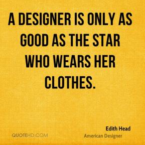 Edith Head - A designer is only as good as the star who wears her clothes.