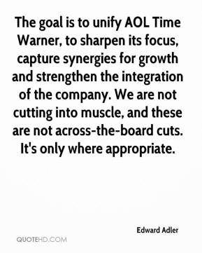 Edward Adler - The goal is to unify AOL Time Warner, to sharpen its focus, capture synergies for growth and strengthen the integration of the company. We are not cutting into muscle, and these are not across-the-board cuts. It's only where appropriate.