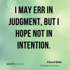 Edward Blake - I may err in judgment, but I hope not in intention.