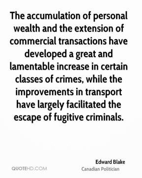 Edward Blake - The accumulation of personal wealth and the extension of commercial transactions have developed a great and lamentable increase in certain classes of crimes, while the improvements in transport have largely facilitated the escape of fugitive criminals.