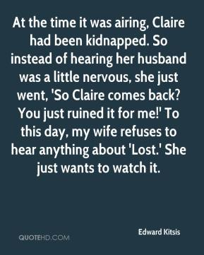 Edward Kitsis - At the time it was airing, Claire had been kidnapped. So instead of hearing her husband was a little nervous, she just went, 'So Claire comes back? You just ruined it for me!' To this day, my wife refuses to hear anything about 'Lost.' She just wants to watch it.