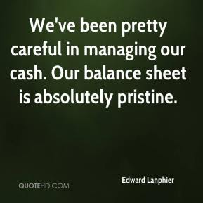 Edward Lanphier - We've been pretty careful in managing our cash. Our balance sheet is absolutely pristine.