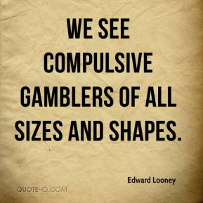 Edward Looney - We see compulsive gamblers of all sizes and shapes.