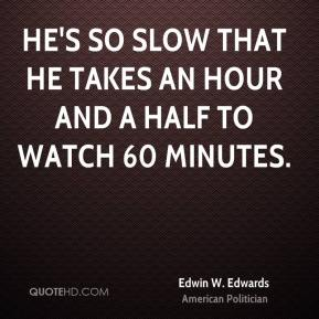 Edwin W. Edwards - He's so slow that he takes an hour and a half to watch 60 Minutes.