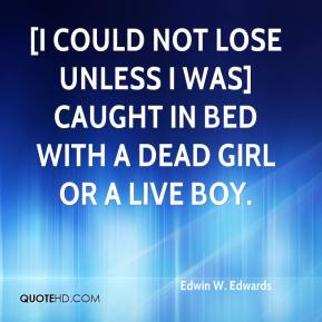 Edwin W. Edwards - [I could not lose unless I was] caught in bed with a dead girl or a live boy.