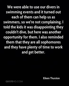 Eileen Thurston - We were able to use our divers in swimming events and it turned out each of them can help us as swimmers, so we're not complaining. I told the kids it was disappointing they couldn't dive, but here was another opportunity for them. I also reminded them that they are all sophomores and they have plenty of time to work and get better.