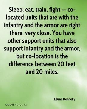 Elaine Donnelly - Sleep, eat, train, fight -- co-located units that are with the infantry and the armor are right there, very close. You have other support units that also support infantry and the armor, but co-location is the difference between 20 feet and 20 miles.
