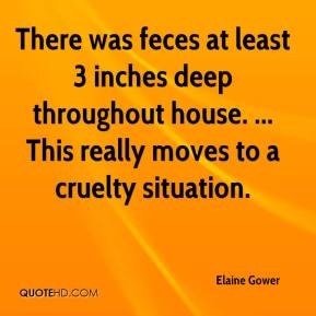 Elaine Gower - There was feces at least 3 inches deep throughout house. ... This really moves to a cruelty situation.