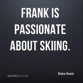 Elaine Kuntz - Frank is passionate about skiing.