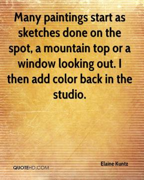 Elaine Kuntz - Many paintings start as sketches done on the spot, a mountain top or a window looking out. I then add color back in the studio.