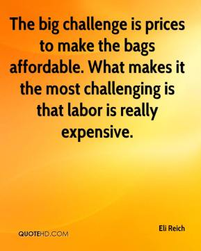Eli Reich - The big challenge is prices to make the bags affordable. What makes it the most challenging is that labor is really expensive.