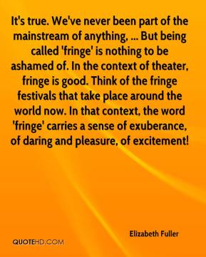 Elizabeth Fuller - It's true. We've never been part of the mainstream of anything, ... But being called 'fringe' is nothing to be ashamed of. In the context of theater, fringe is good. Think of the fringe festivals that take place around the world now. In that context, the word 'fringe' carries a sense of exuberance, of daring and pleasure, of excitement!