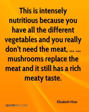 Elizabeth Hiser - This is intensely nutritious because you have all the different vegetables and you really don't need the meat, ... ... mushrooms replace the meat and it still has a rich meaty taste.
