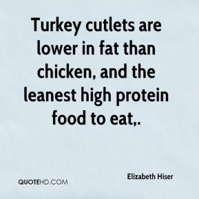 Elizabeth Hiser - Turkey cutlets are lower in fat than chicken, and the leanest high protein food to eat.