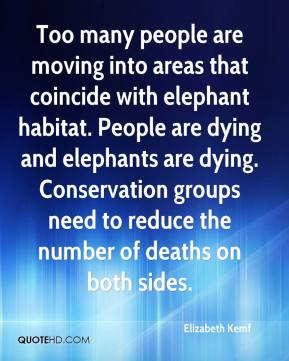 Elizabeth Kemf - Too many people are moving into areas that coincide with elephant habitat. People are dying and elephants are dying. Conservation groups need to reduce the number of deaths on both sides.