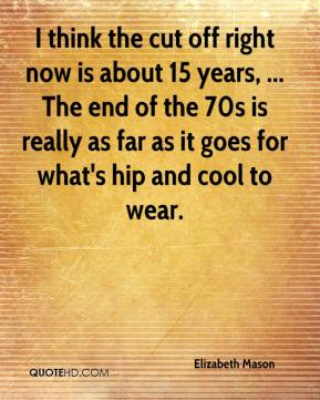 Elizabeth Mason - I think the cut off right now is about 15 years, ... The end of the 70s is really as far as it goes for what's hip and cool to wear.