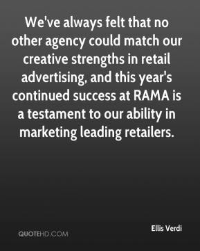 Ellis Verdi - We've always felt that no other agency could match our creative strengths in retail advertising, and this year's continued success at RAMA is a testament to our ability in marketing leading retailers.