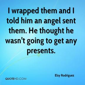 Elsy Rodriguez - I wrapped them and I told him an angel sent them. He thought he wasn't going to get any presents.