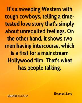 Emanuel Levy - It's a sweeping Western with tough cowboys, telling a time-tested love story that's simply about unrequited feelings. On the other hand, it shows two men having intercourse, which is a first for a mainstream Hollywood film. That's what has people talking.