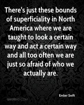 Ember Swift - There's just these bounds of superficiality in North America where we are taught to look a certain way and act a certain way and all too often we are just so afraid of who we actually are.