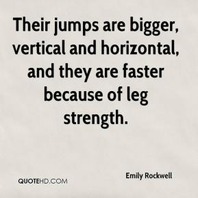 Emily Rockwell - Their jumps are bigger, vertical and horizontal, and they are faster because of leg strength.