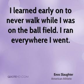 I learned early on to never walk while I was on the ball field. I ran everywhere I went.
