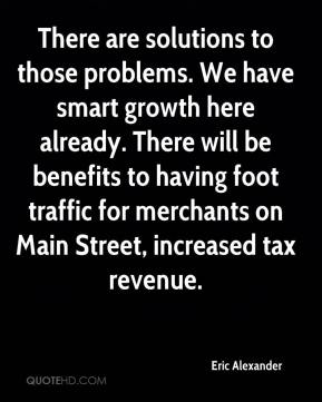 Eric Alexander - There are solutions to those problems. We have smart growth here already. There will be benefits to having foot traffic for merchants on Main Street, increased tax revenue.