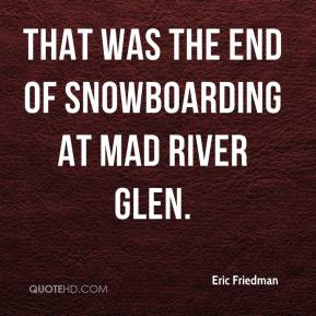 Eric Friedman - That was the end of snowboarding at Mad River Glen.