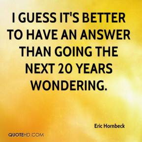 Eric Hornbeck - I guess it's better to have an answer than going the next 20 years wondering.