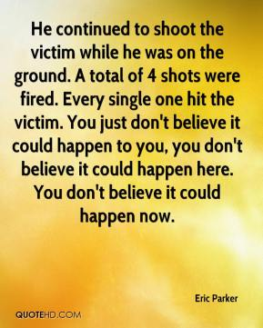 Eric Parker - He continued to shoot the victim while he was on the ground. A total of 4 shots were fired. Every single one hit the victim. You just don't believe it could happen to you, you don't believe it could happen here. You don't believe it could happen now.
