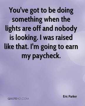 Eric Parker - You've got to be doing something when the lights are off and nobody is looking. I was raised like that. I'm going to earn my paycheck.
