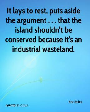 Eric Stiles - It lays to rest, puts aside the argument . . . that the island shouldn't be conserved because it's an industrial wasteland.