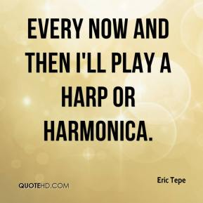 Eric Tepe - Every now and then I'll play a harp or harmonica.