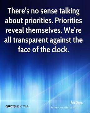 There's no sense talking about priorities. Priorities reveal themselves. We're all transparent against the face of the clock.