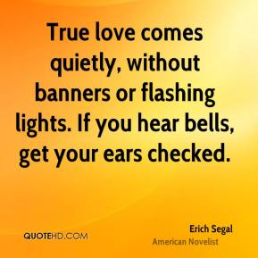 Erich Segal - True love comes quietly, without banners or flashing lights. If you hear bells, get your ears checked.