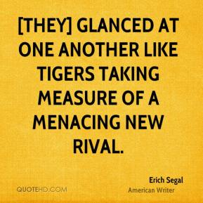 Erich Segal - [They] glanced at one another like tigers taking measure of a menacing new rival.