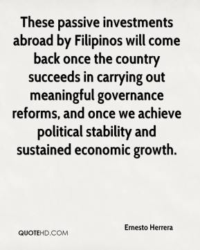 Ernesto Herrera - These passive investments abroad by Filipinos will come back once the country succeeds in carrying out meaningful governance reforms, and once we achieve political stability and sustained economic growth.