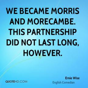 Ernie Wise - We became Morris and Morecambe. This partnership did not last long, however.