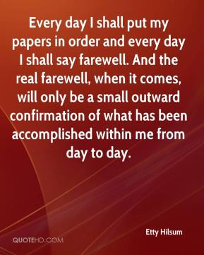 Every day I shall put my papers in order and every day I shall say farewell. And the real farewell, when it comes, will only be a small outward confirmation of what has been accomplished within me from day to day.